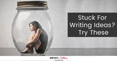 Stuck For Writing Ideas? Try These - Writer's Life.org