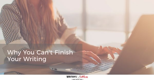Why You Can't Finish Your Writing - Writer's Life.org