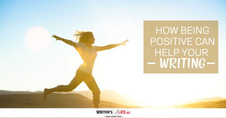 How Being Positive Can Help Your Writing -www.writerslife.org
