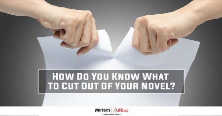 How Do You Know What To Cut Out Of Your Novel? - Writer's Life.org