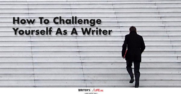How To Challenge Yourself As A Writer - Writer's Life.org