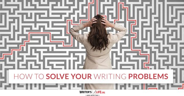 How To Solve Your Writing Problems - Writer's Life.org