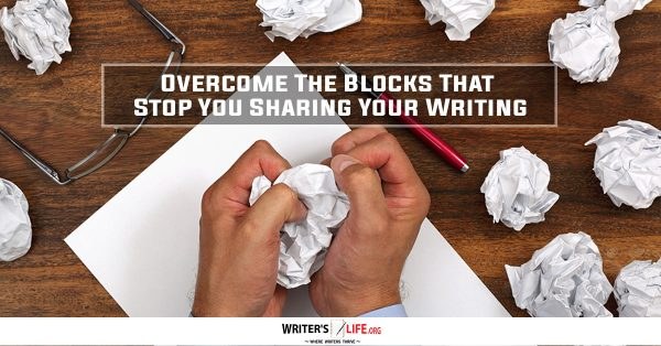 Overcome The Blocks That Stop Your Sharing Your Writing - Writerslife.org