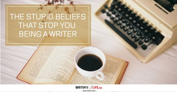 The Stupid Beliefs That Stop You Being A Writer -writerslife.org
