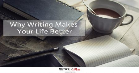 Why Writing Makes Your Life Better -Writers Life.org