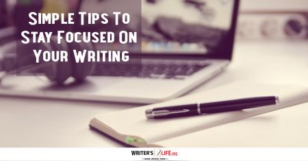 Simple Tips To Stay Focused On Your Writing - Writers Life.org