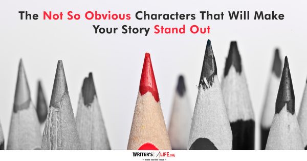 The Not So Obvious Characters That Will Make Your Story Stand Out - Writer's Life.org