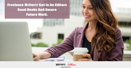 Freelance Writers! Get In An Editors Good Books And Secure Future Work. -Writer's Life.org