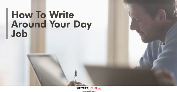 How To Write Around Your Day Job - Writer's Life.org