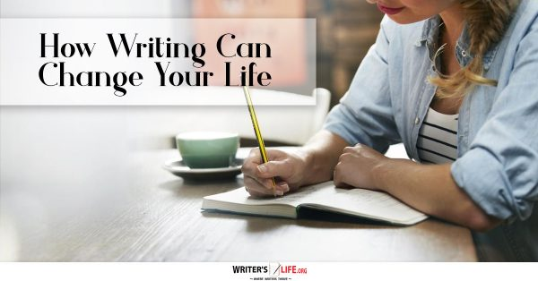 How Writing Can Change Your Life - Writer's Life.org