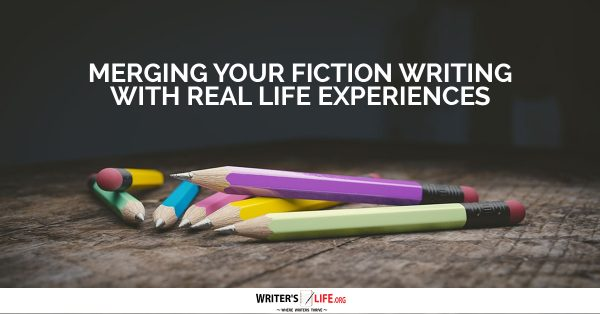 Merging Your Fiction Writing With Real Life Experiences - Writer's Life.org