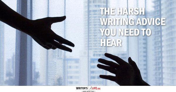 The Harsh Writing Advice You Need To Hear - Writer's Life.org
