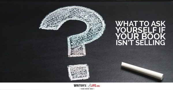 What To Ask Yourself If Your Book Isn't Selling - Writer's Life.org