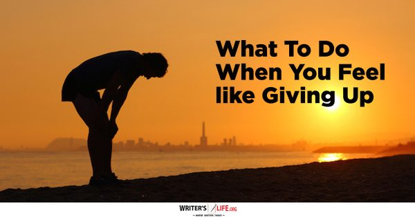 What To Do When You Feel Like Giving Up- Writer's Life.org