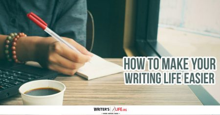 How To Make Your Writing Life Easier - Writer's Life.org