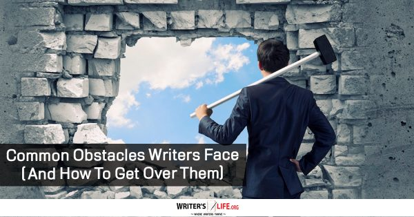 Common Obstacles Writers Face ( And How To Get Over Them) - Writer's Life.org