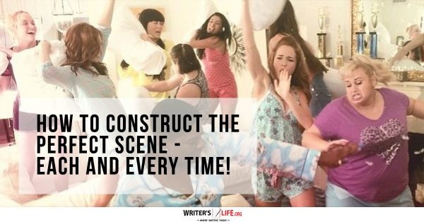How To Construct The Perfect Scene - Each And Every Time! - Writer's Life.org