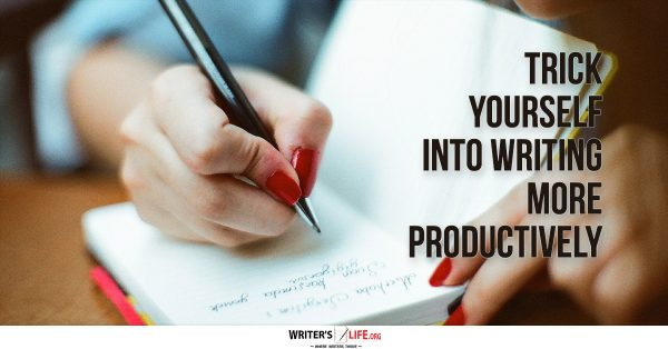 Trick Yourself Into Writing More Productively - Writer's Life.org