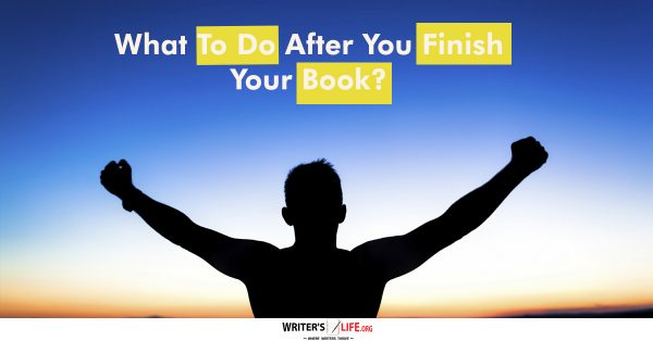 What To Do After You Finish Your Book? - Writer's Life.org