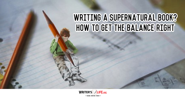 Writing A Supernatural Book? How To Get The Balance Right - Writer's Life.org