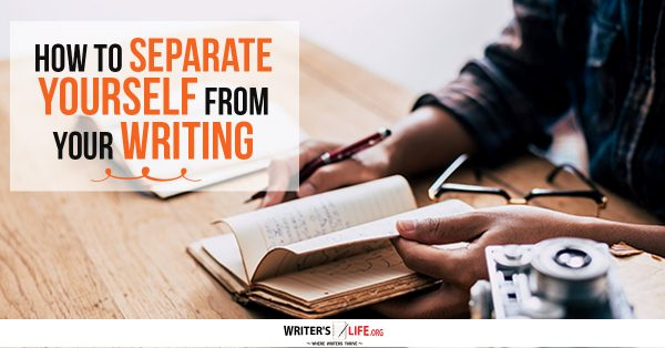 How To Separate Yourself From Your Writing - Writer's Life.org