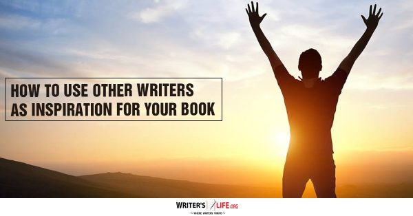 How To Use Other Writers As Inspiration For Your Book - Writer's Life.org