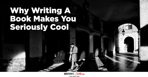 Why Writing A Book Makes You Seriously Cool - Writer's Life.org