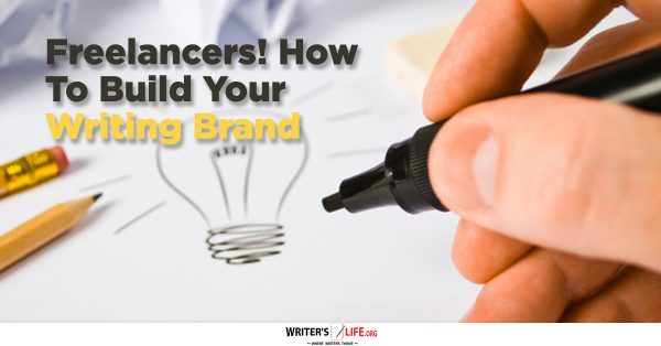 Freelancers! How To Build Your Writing Brand - Writer's Life.org