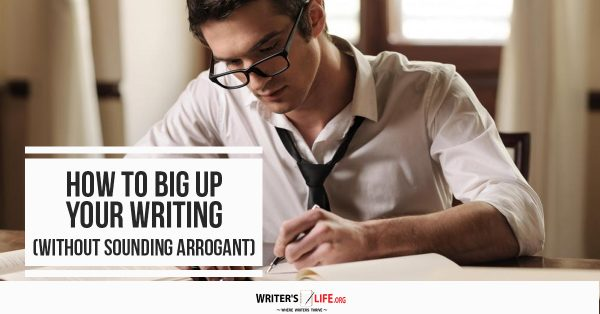How To Big Up Your Writing (Without Sounding Arrogant) - Writer's Life.org