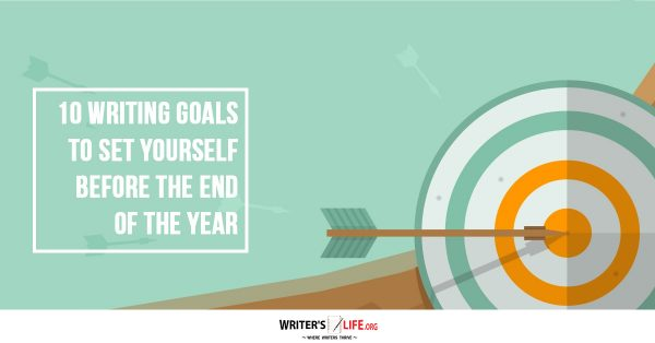 10 Writing Goals To Set Yourself Before The End Of The Year - Writer's Life.org