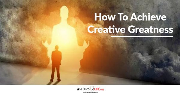 How To Achieve Creative Greatness - Writer's Life.org