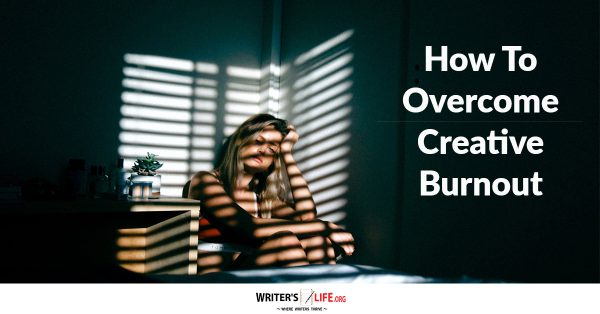 How To Overcome Creative Burnout - Writer's Life.org