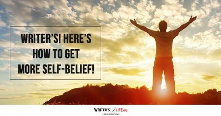 Writers! Here's How To Have More Self-Belief - Writer's Life.org