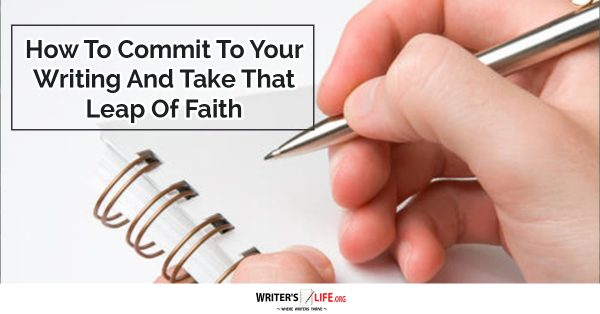 How To Commit To Your Writing And Take That Leap Of Faith - Writer's Life.org