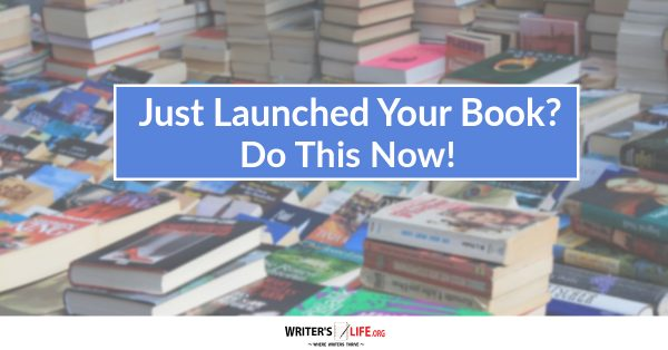 Just Launched Your Book? Do This Now! Writers Life.org