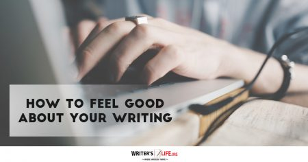 How To Feel Good About Your Writing - Writer's Life.org