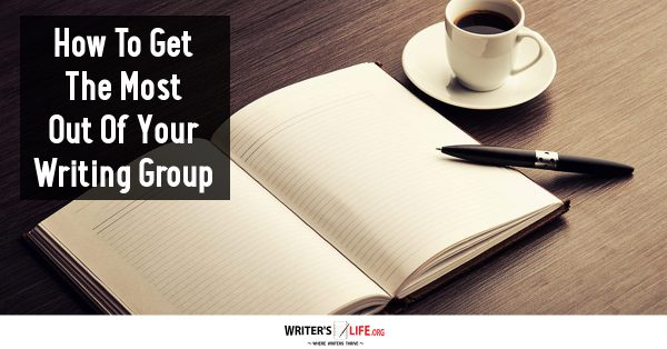 How To Get The Most Out Of Your Writing Group - Writer's Life.org