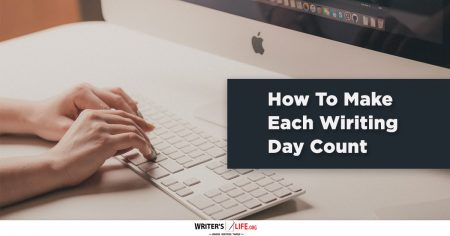 How To Make Each Writing Day Count - writer's life .org