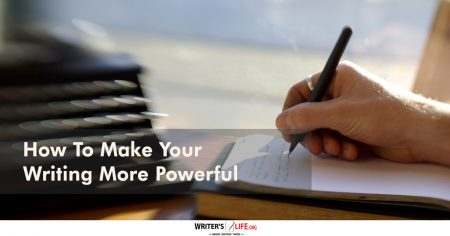 How To Make Your Writing More Powerful - Writer's Life.org