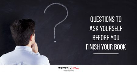 Questions To Ask Yourself Before You Finish Your Book - Writer's Life.org