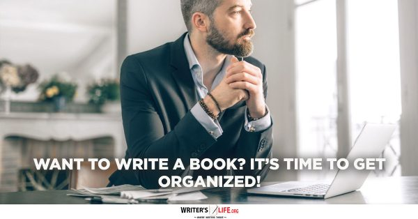 Want To Write A Book? It's Time To Get Organized! - Writer's Life.org