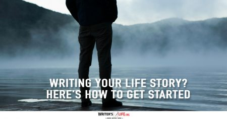 Writing Your Life Story? Here's How To Get Started - Writer's Life.org