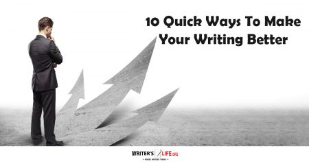 10 Quick Ways To Make Your Writing Better - Writer's Life.org