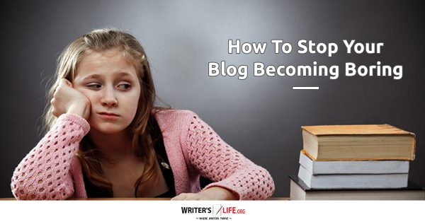 How To Stop Your Blog Becoming Boring - Writer's Life.org