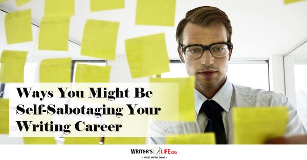 Ways You Might Be Self-Sabotaging Your Writing Career - Writer's Life.org