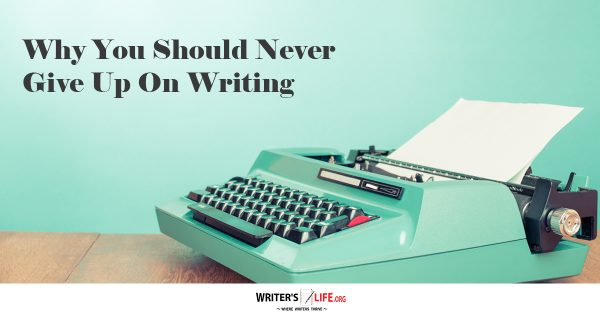 Why You Should Never Give Up On Writing - Writer's Life.org