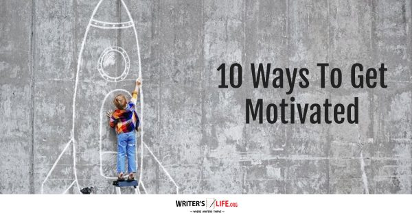 10 Ways To Get Motivated - Writer's Life.org