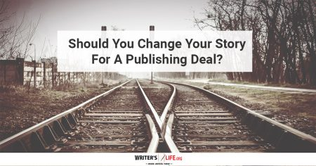 Should You Change Your Story For A Publishing Deal? - Writer's Life.org