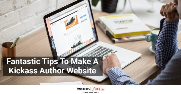 Fantastic Tips To Make A Kickass Author Website - Writer's Life.org