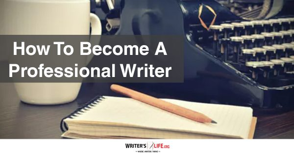 How To Become A Professional Writer - Writer's Life.org